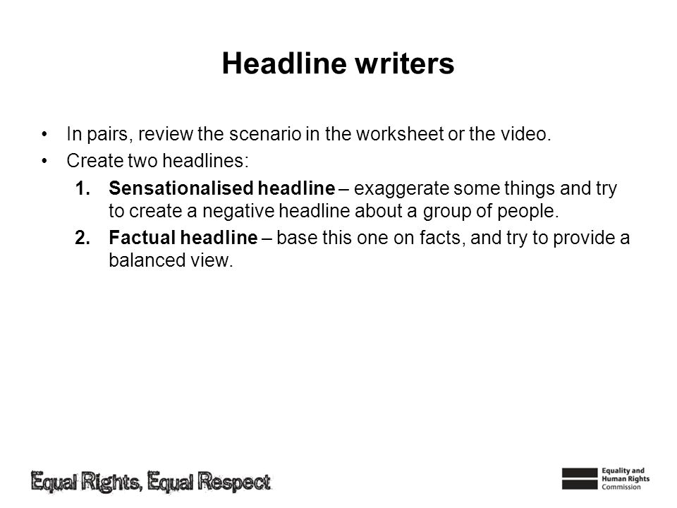 Headline writers In pairs, review the scenario in the worksheet or the video. Create two headlines: