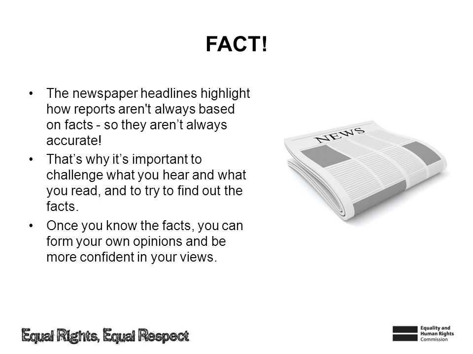 FACT! The newspaper headlines highlight how reports aren t always based on facts - so they aren't always accurate!