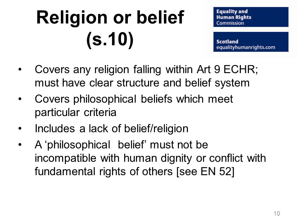 Religion or belief (s.10) Covers any religion falling within Art 9 ECHR; must have clear structure and belief system.