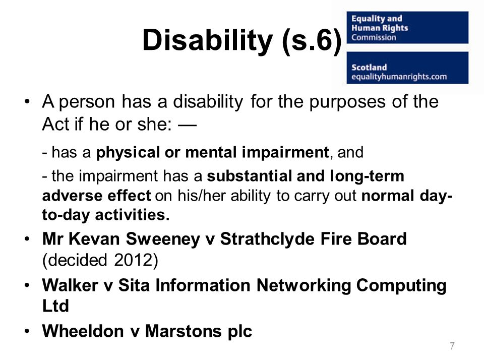 Disability (s.6) A person has a disability for the purposes of the Act if he or she: — - has a physical or mental impairment, and.