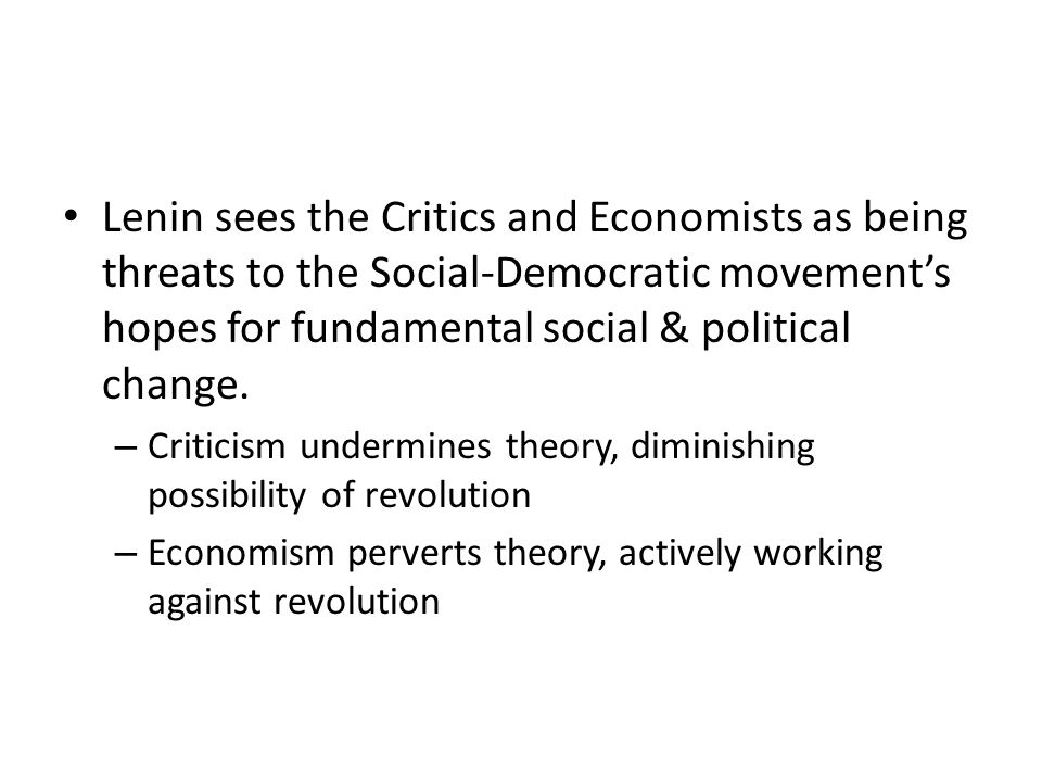 Lenin sees the Critics and Economists as being threats to the Social-Democratic movement's hopes for fundamental social & political change.