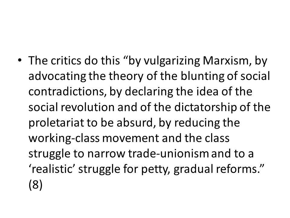 The critics do this by vulgarizing Marxism, by advocating the theory of the blunting of social contradictions, by declaring the idea of the social revolution and of the dictatorship of the proletariat to be absurd, by reducing the working-class movement and the class struggle to narrow trade-unionism and to a 'realistic' struggle for petty, gradual reforms. (8)