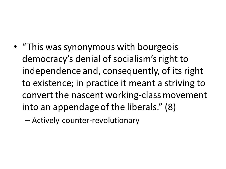 This was synonymous with bourgeois democracy's denial of socialism's right to independence and, consequently, of its right to existence; in practice it meant a striving to convert the nascent working-class movement into an appendage of the liberals. (8)