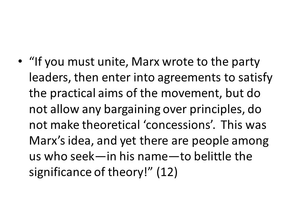 If you must unite, Marx wrote to the party leaders, then enter into agreements to satisfy the practical aims of the movement, but do not allow any bargaining over principles, do not make theoretical 'concessions'.