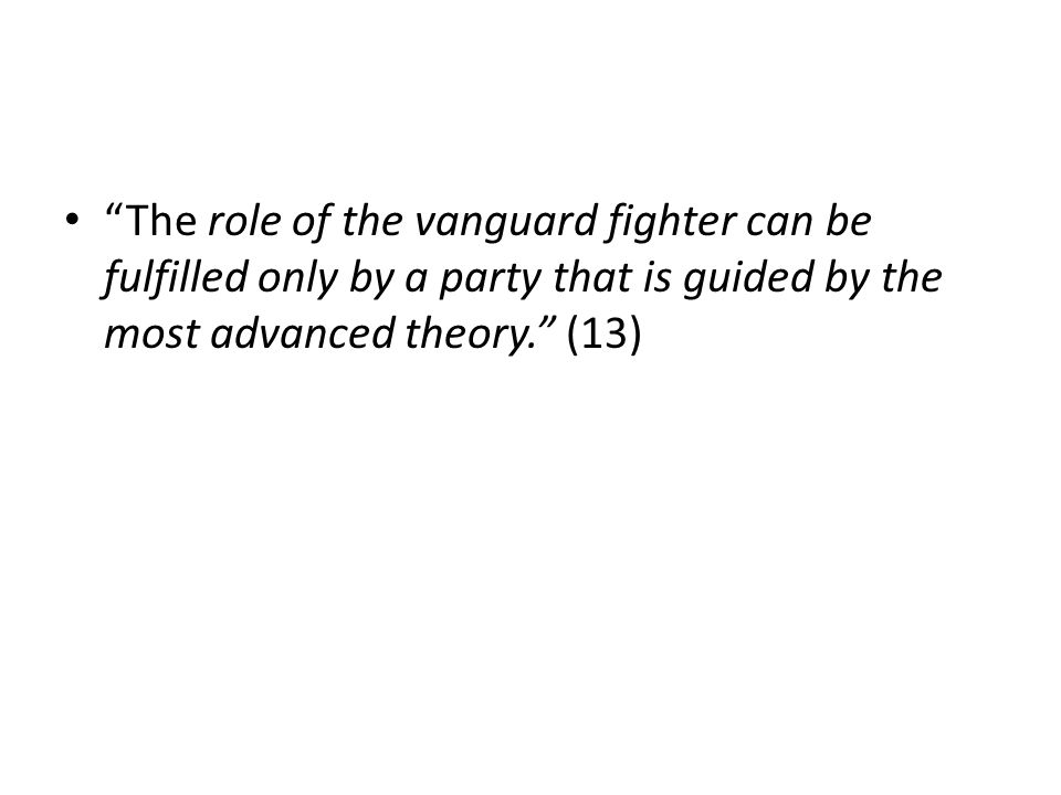 The role of the vanguard fighter can be fulfilled only by a party that is guided by the most advanced theory. (13)