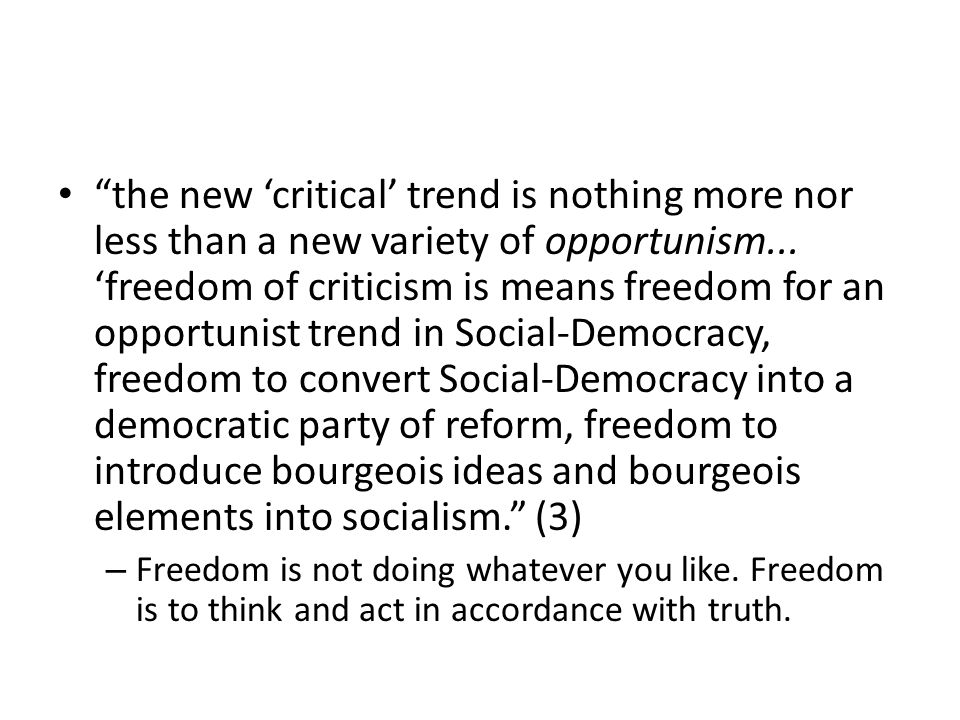 the new 'critical' trend is nothing more nor less than a new variety of opportunism... 'freedom of criticism is means freedom for an opportunist trend in Social-Democracy, freedom to convert Social-Democracy into a democratic party of reform, freedom to introduce bourgeois ideas and bourgeois elements into socialism. (3)