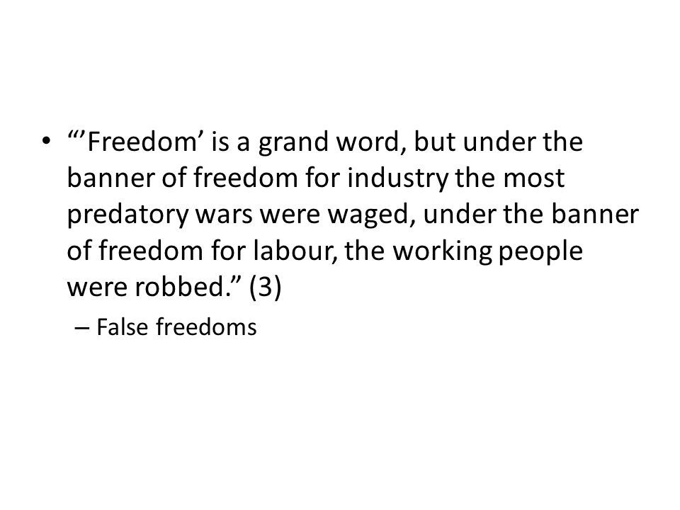 'Freedom' is a grand word, but under the banner of freedom for industry the most predatory wars were waged, under the banner of freedom for labour, the working people were robbed. (3)