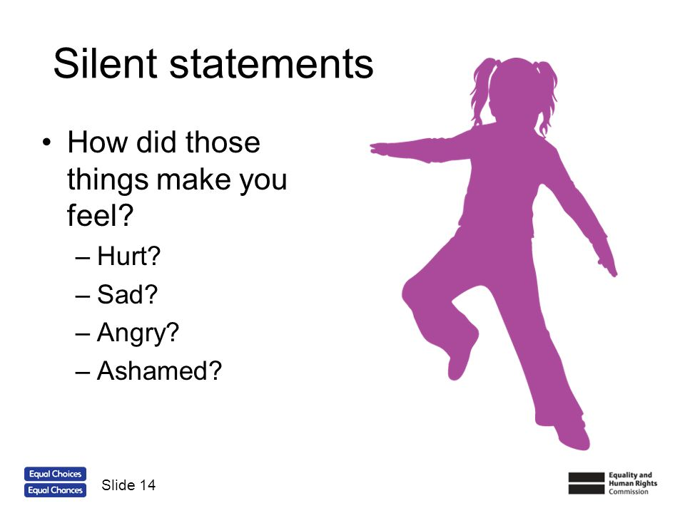 Silent statements How did those things make you feel Hurt Sad