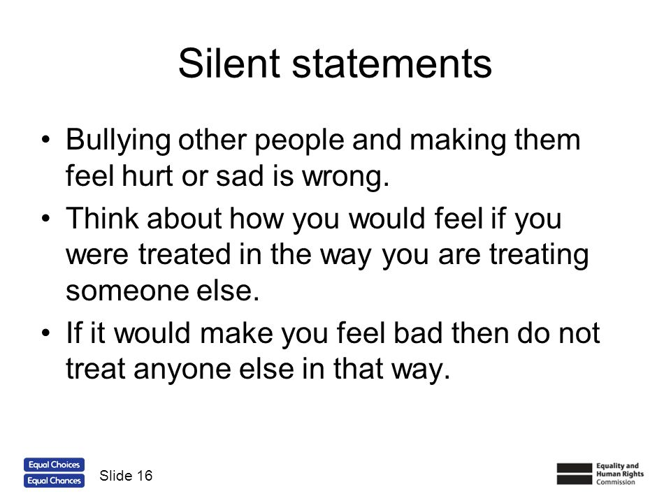 Silent statements Bullying other people and making them feel hurt or sad is wrong.
