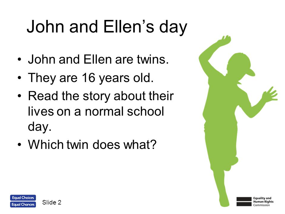 John and Ellen's day John and Ellen are twins. They are 16 years old.