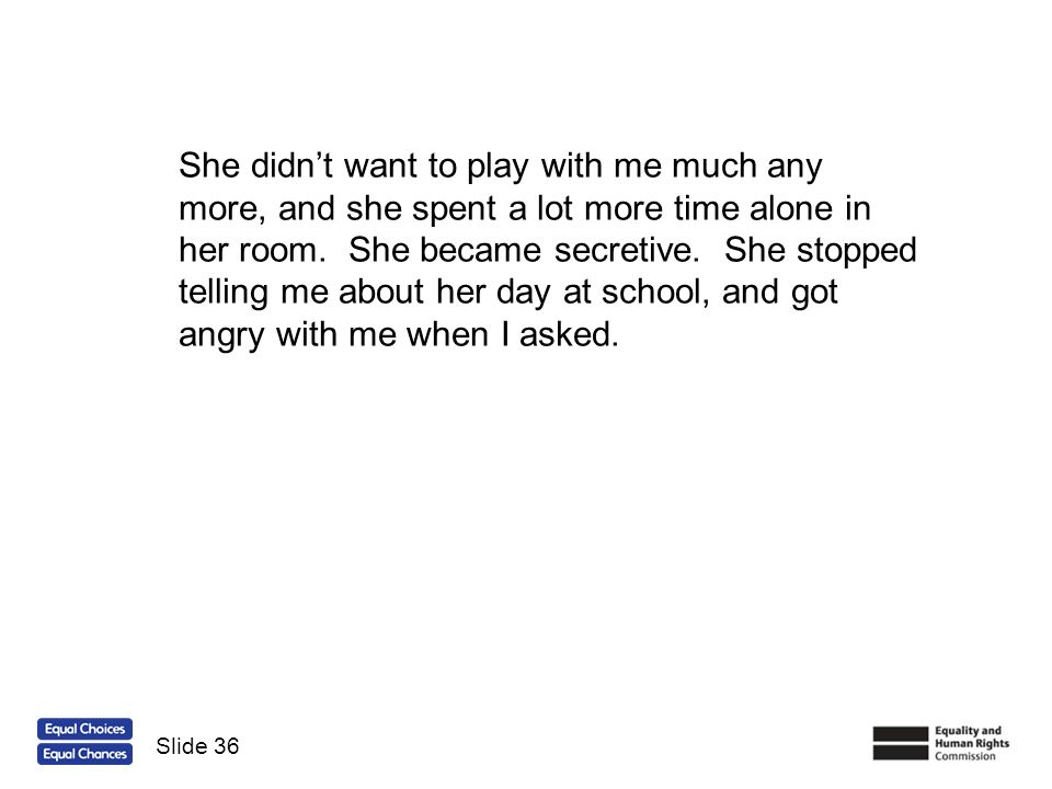 She didn't want to play with me much any more, and she spent a lot more time alone in her room. She became secretive. She stopped telling me about her day at school, and got angry with me when I asked.