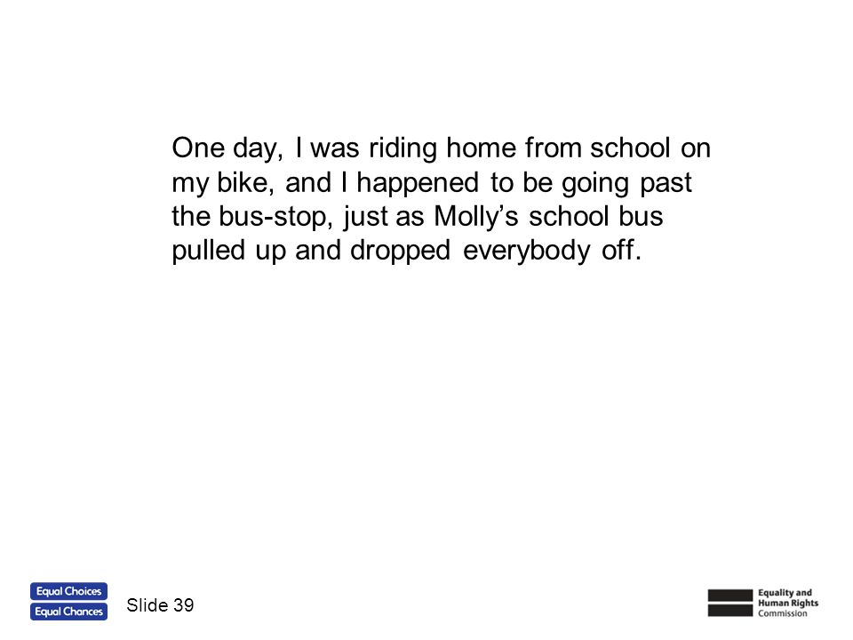 One day, I was riding home from school on my bike, and I happened to be going past the bus-stop, just as Molly's school bus pulled up and dropped everybody off.