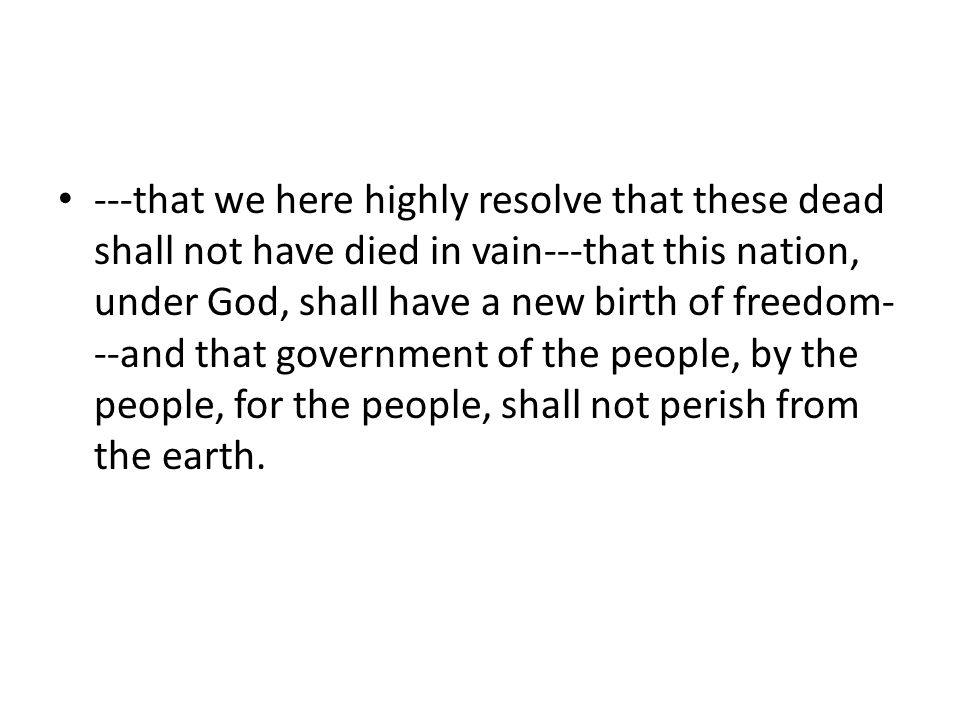---that we here highly resolve that these dead shall not have died in vain---that this nation, under God, shall have a new birth of freedom---and that government of the people, by the people, for the people, shall not perish from the earth.