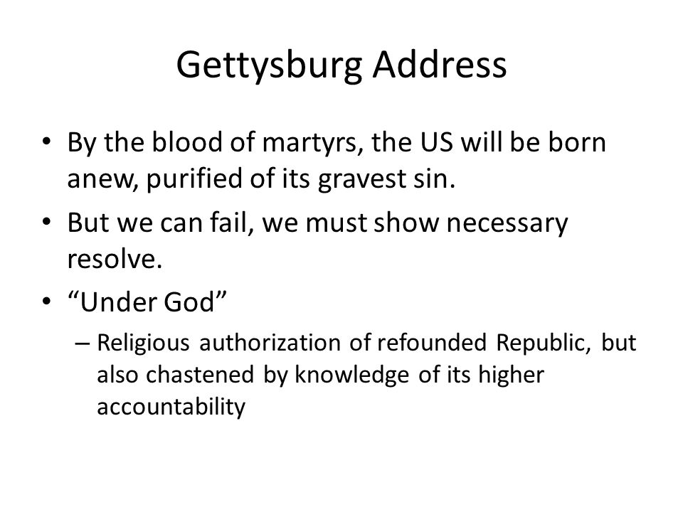 Gettysburg Address By the blood of martyrs, the US will be born anew, purified of its gravest sin. But we can fail, we must show necessary resolve.