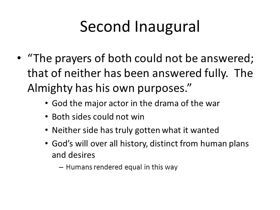 Second Inaugural The prayers of both could not be answered; that of neither has been answered fully. The Almighty has his own purposes.