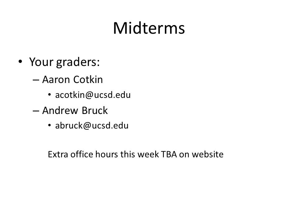 Midterms Your graders: Aaron Cotkin Andrew Bruck acotkin@ucsd.edu