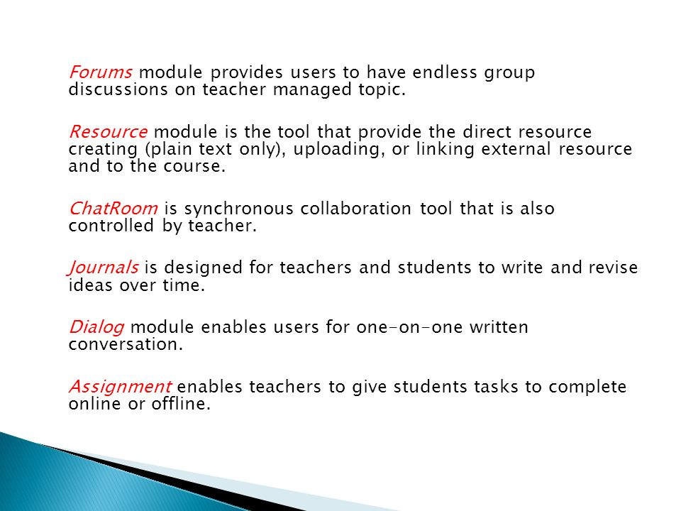 Forums module provides users to have endless group discussions on teacher managed topic.