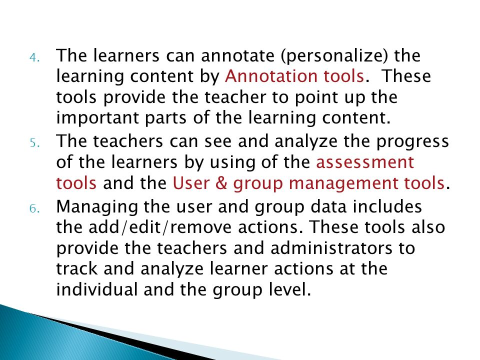 The learners can annotate (personalize) the learning content by Annotation tools. These tools provide the teacher to point up the important parts of the learning content.