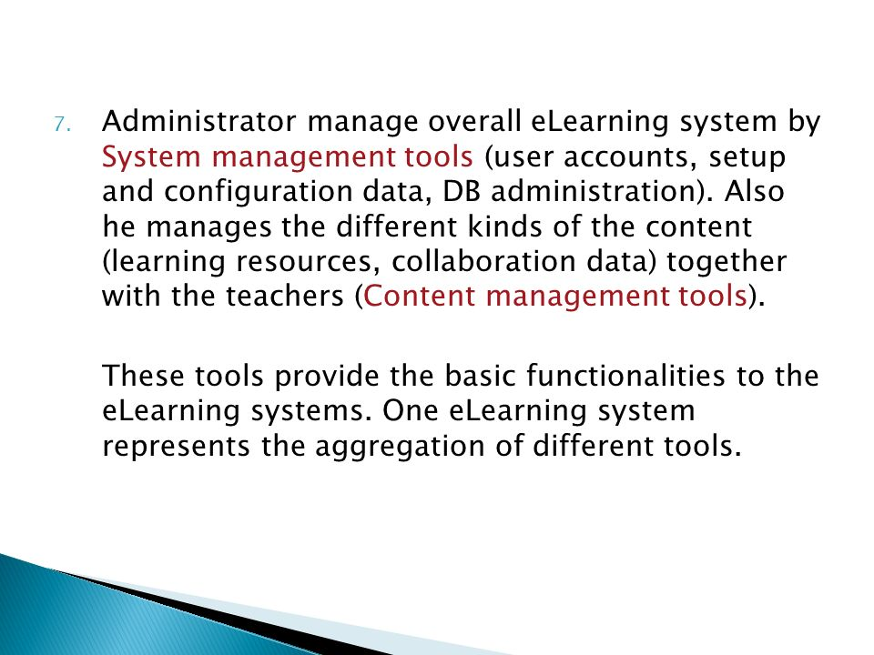 Administrator manage overall eLearning system by System management tools (user accounts, setup and configuration data, DB administration). Also he manages the different kinds of the content (learning resources, collaboration data) together with the teachers (Content management tools).