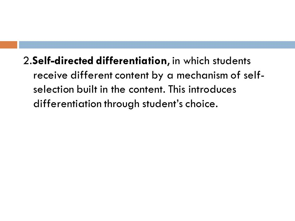 2.Self-directed differentiation, in which students receive different content by a mechanism of self- selection built in the content.