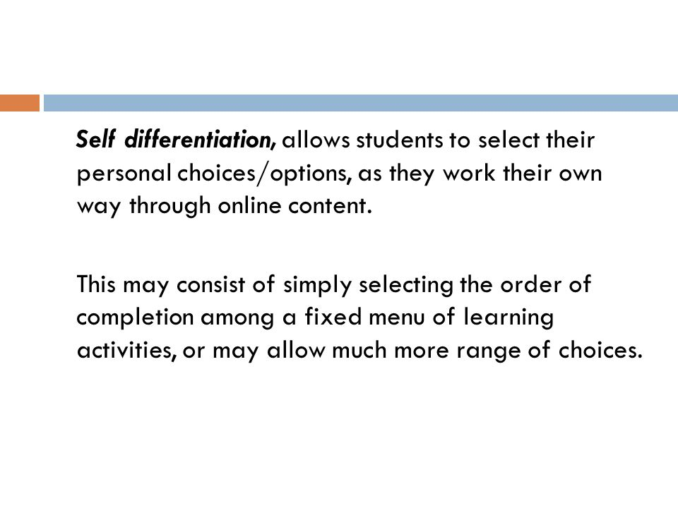 Self differentiation, allows students to select their personal choices/options, as they work their own way through online content.