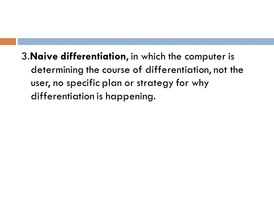 3.Naive differentiation, in which the computer is determining the course of differentiation, not the user, no specific plan or strategy for why differentiation is happening.
