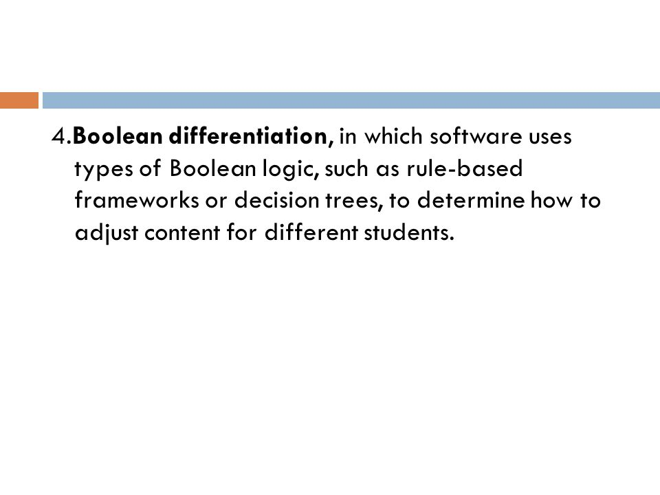 4.Boolean differentiation, in which software uses types of Boolean logic, such as rule-based frameworks or decision trees, to determine how to adjust content for different students.
