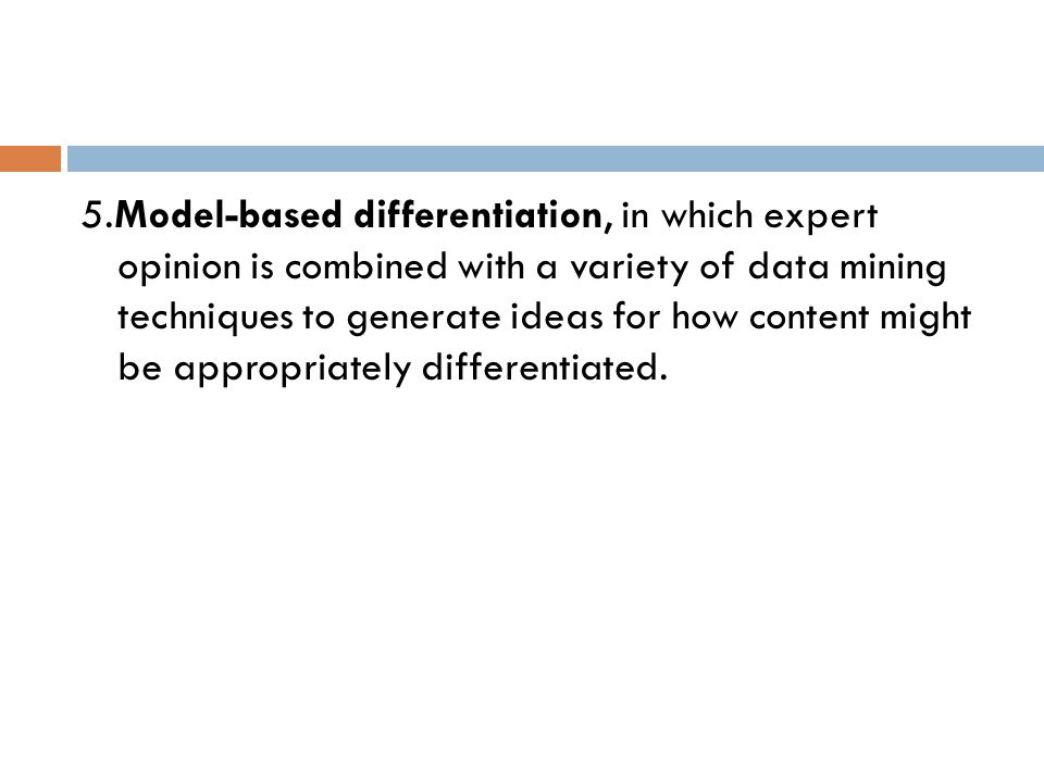 5.Model-based differentiation, in which expert opinion is combined with a variety of data mining techniques to generate ideas for how content might be appropriately differentiated.