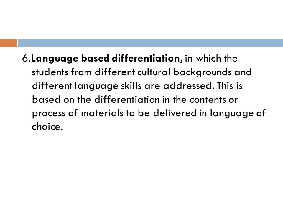 6.Language based differentiation, in which the students from different cultural backgrounds and different language skills are addressed.
