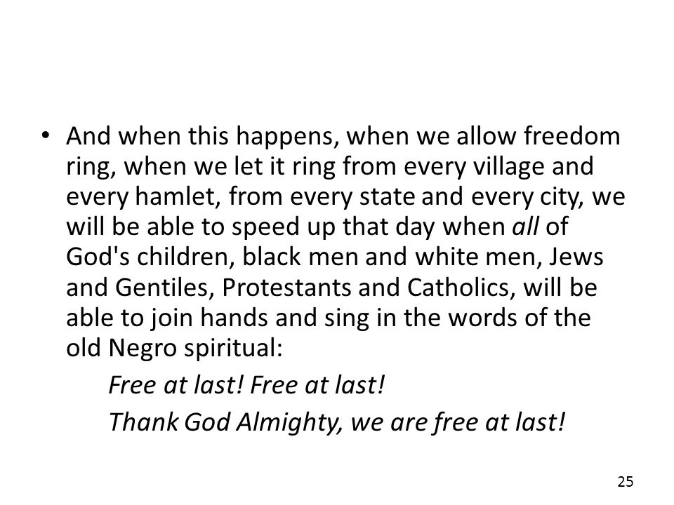 And when this happens, when we allow freedom ring, when we let it ring from every village and every hamlet, from every state and every city, we will be able to speed up that day when all of God s children, black men and white men, Jews and Gentiles, Protestants and Catholics, will be able to join hands and sing in the words of the old Negro spiritual: