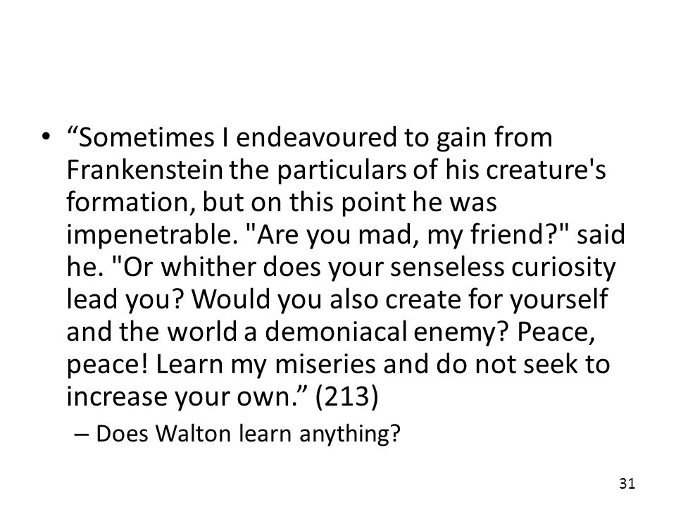 Sometimes I endeavoured to gain from Frankenstein the particulars of his creature s formation, but on this point he was impenetrable. Are you mad, my friend said he. Or whither does your senseless curiosity lead you Would you also create for yourself and the world a demoniacal enemy Peace, peace! Learn my miseries and do not seek to increase your own. (213)