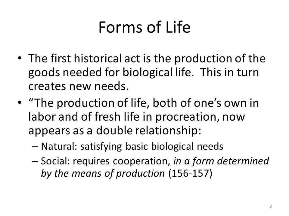 Forms of Life The first historical act is the production of the goods needed for biological life. This in turn creates new needs.