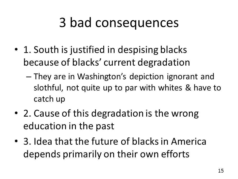 3 bad consequences 1. South is justified in despising blacks because of blacks' current degradation.