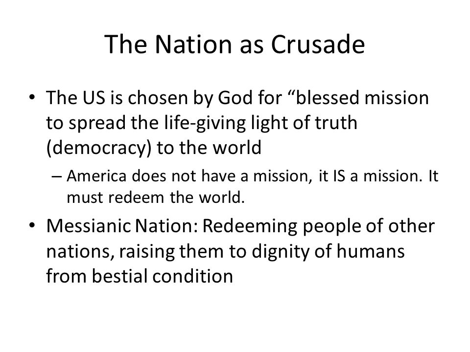 The Nation as Crusade The US is chosen by God for blessed mission to spread the life-giving light of truth (democracy) to the world.