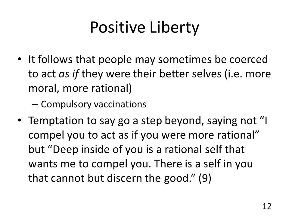 Positive Liberty It follows that people may sometimes be coerced to act as if they were their better selves (i.e. more moral, more rational)