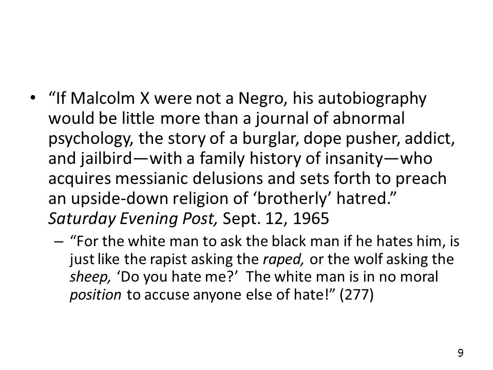 If Malcolm X were not a Negro, his autobiography would be little more than a journal of abnormal psychology, the story of a burglar, dope pusher, addict, and jailbird—with a family history of insanity—who acquires messianic delusions and sets forth to preach an upside-down religion of 'brotherly' hatred. Saturday Evening Post, Sept. 12, 1965