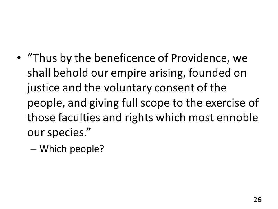 Thus by the beneficence of Providence, we shall behold our empire arising, founded on justice and the voluntary consent of the people, and giving full scope to the exercise of those faculties and rights which most ennoble our species.