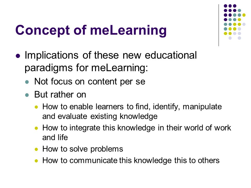 Concept of meLearning Implications of these new educational paradigms for meLearning: Not focus on content per se.