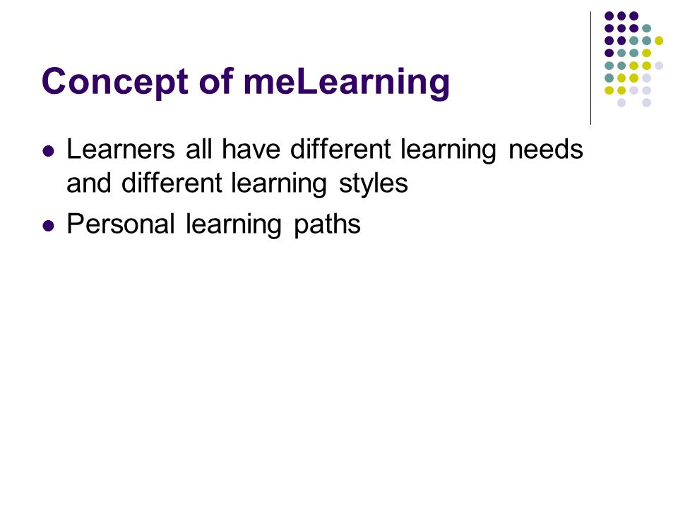 Concept of meLearning Learners all have different learning needs and different learning styles.