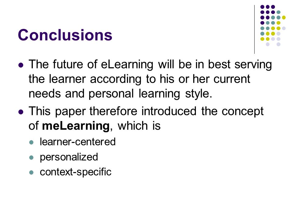 Conclusions The future of eLearning will be in best serving the learner according to his or her current needs and personal learning style.