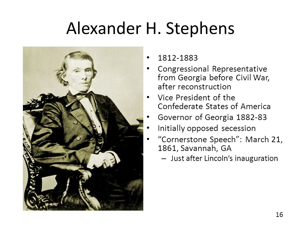 Alexander H. Stephens Congressional Representative from Georgia before Civil War, after reconstruction.