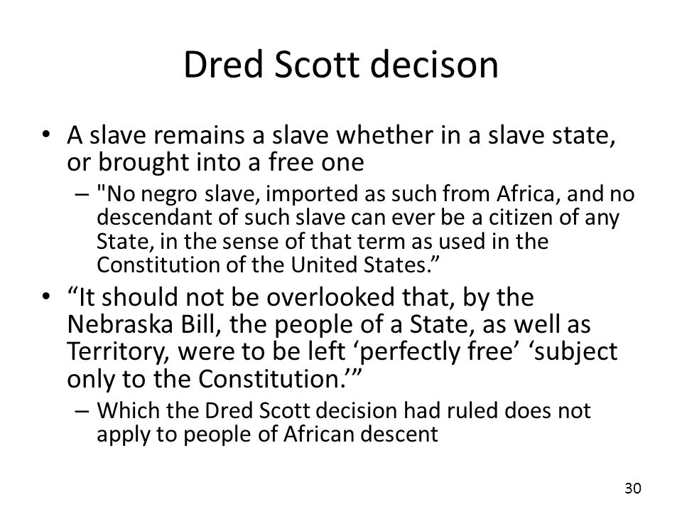 Dred Scott decison A slave remains a slave whether in a slave state, or brought into a free one.