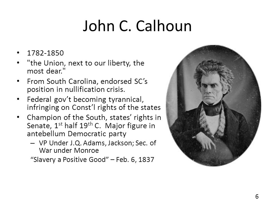 John C. Calhoun 1782-1850. the Union, next to our liberty, the most dear. From South Carolina, endorsed SC's position in nullification crisis.