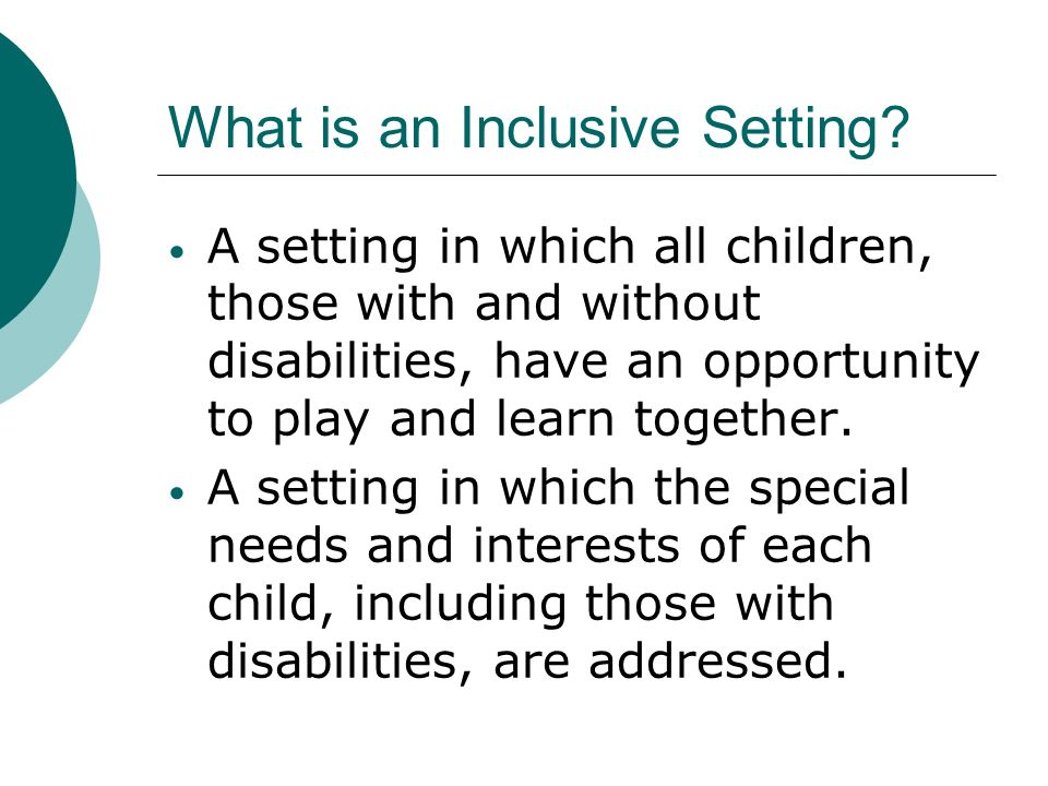 describe features of an inclusive setting for children Ing features of inclusion that can be used to identify high quality early  tion  curriculum, along with learning activities and settings that are available  the  ada requires child care programs to make accommodations in the areas  described in.