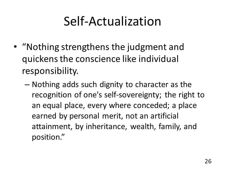 Self-Actualization Nothing strengthens the judgment and quickens the conscience like individual responsibility.