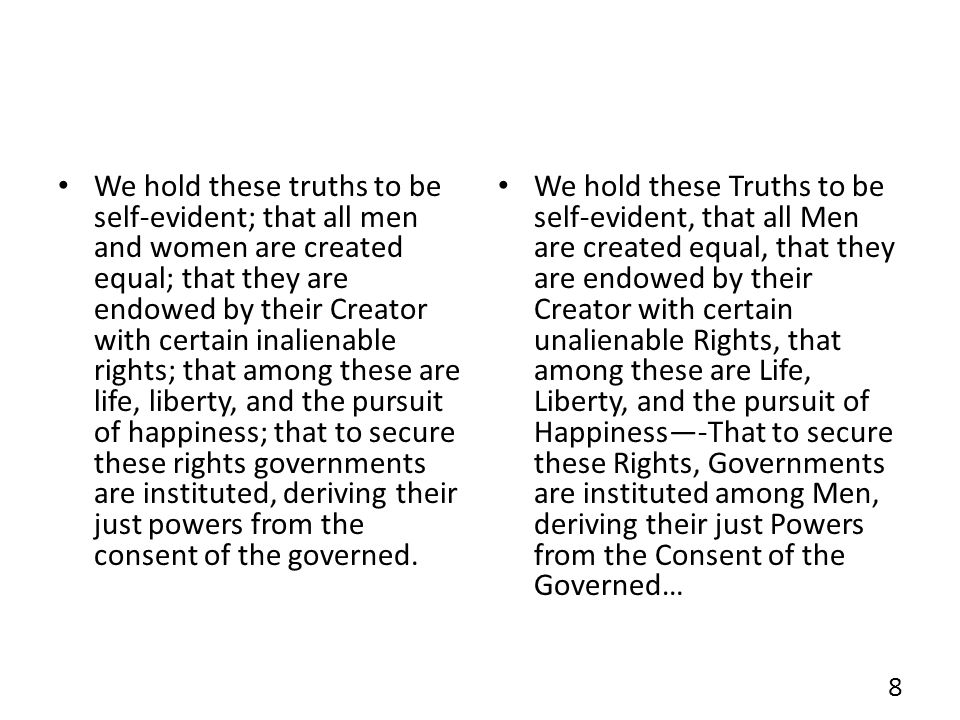 We hold these truths to be self-evident; that all men and women are created equal; that they are endowed by their Creator with certain inalienable rights; that among these are life, liberty, and the pursuit of happiness; that to secure these rights governments are instituted, deriving their just powers from the consent of the governed.