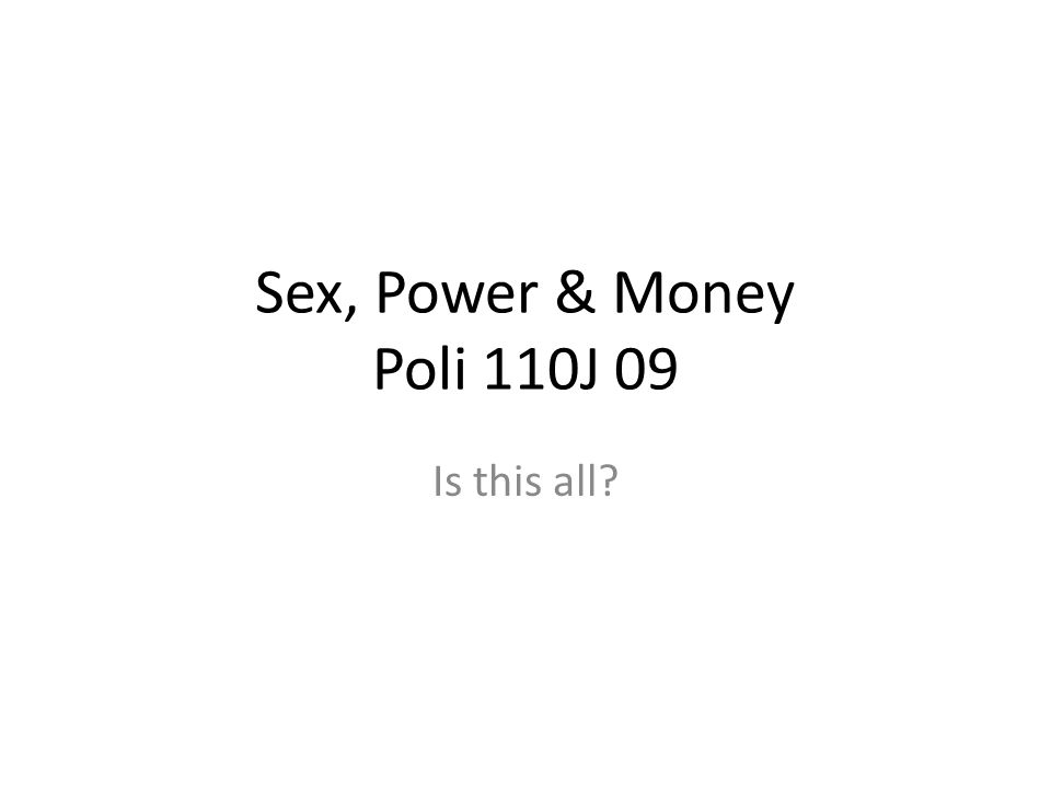 Sex, Power & Money Poli 110J 09 Is this all
