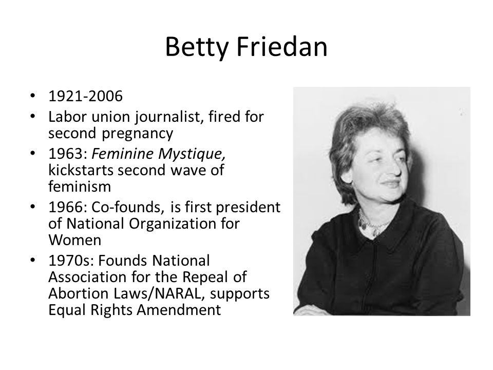 Betty Friedan 1921-2006. Labor union journalist, fired for second pregnancy. 1963: Feminine Mystique, kickstarts second wave of feminism.