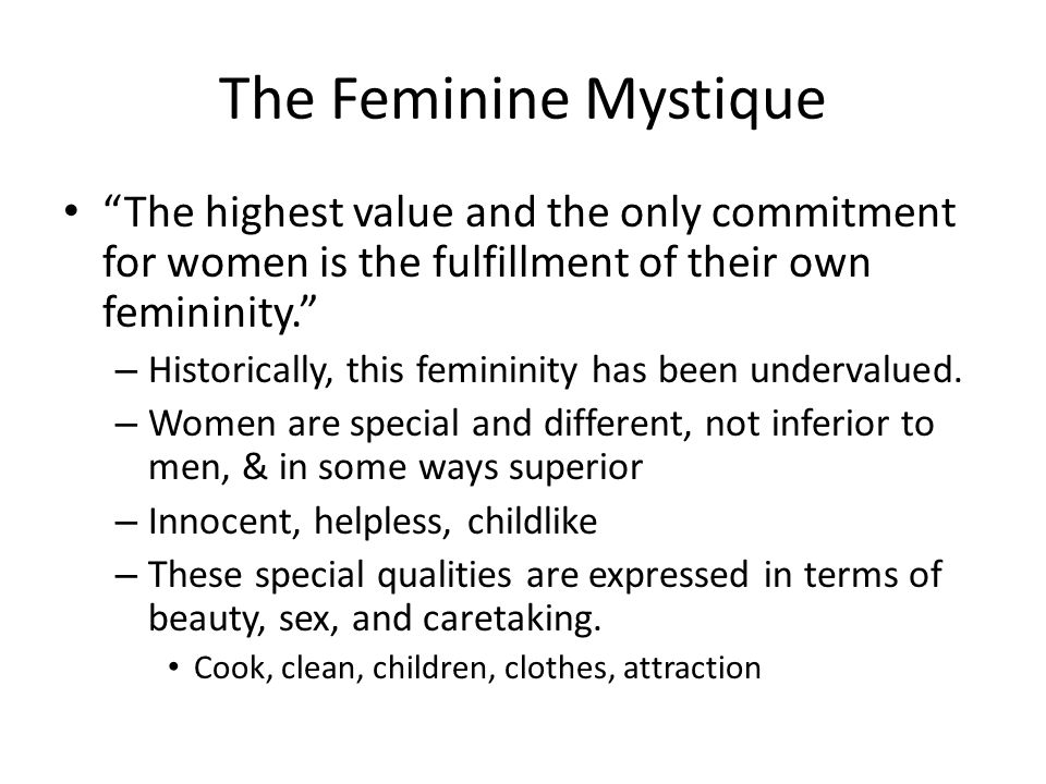 The Feminine Mystique The highest value and the only commitment for women is the fulfillment of their own femininity.