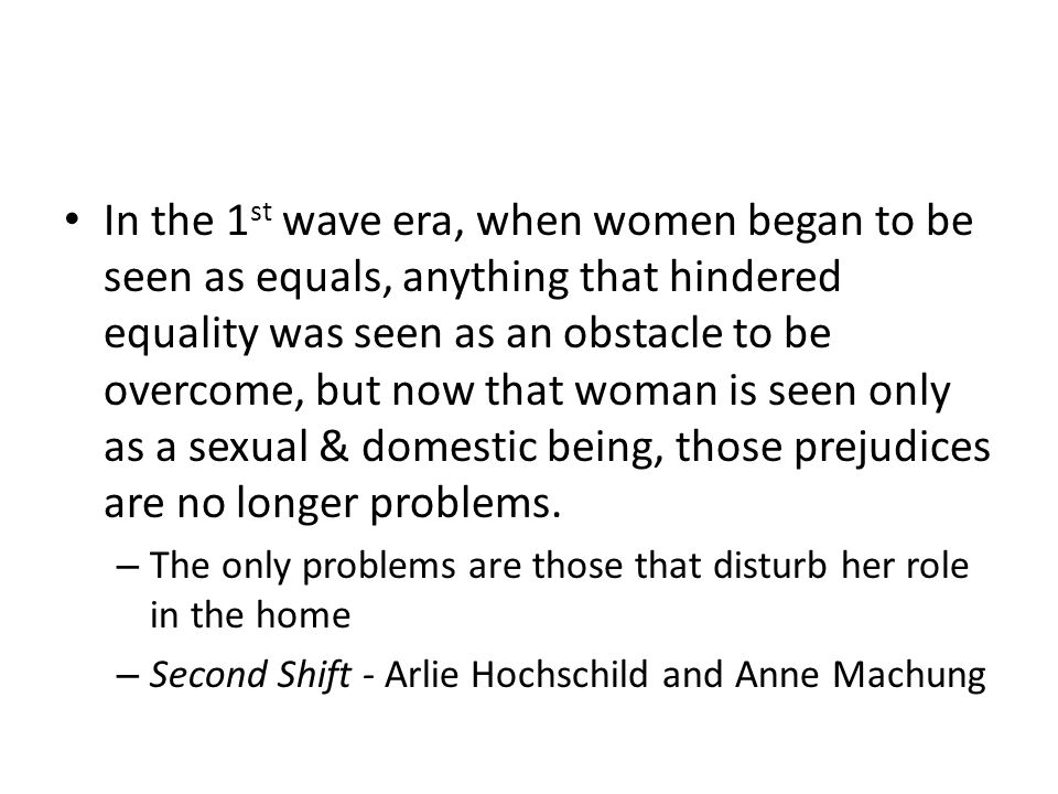 In the 1st wave era, when women began to be seen as equals, anything that hindered equality was seen as an obstacle to be overcome, but now that woman is seen only as a sexual & domestic being, those prejudices are no longer problems.